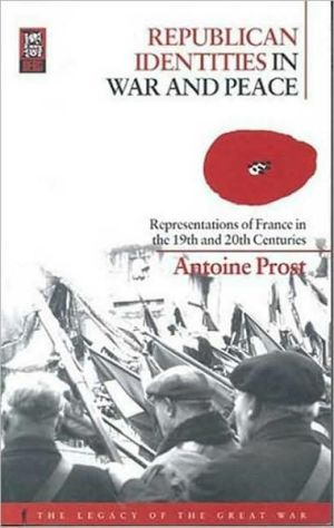 Republican Identities in War and Peace: Representations of France in the Nineteenth and Twentieth Centuries book written by Antoine Prost
