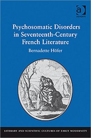 Psychosomatic Disorders in Seventeenth-Century French Literature book written by Bernadette Hofer