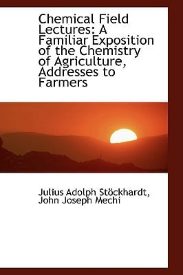 Chemical Field Lectures: A Familiar Exposition of the Chemistry of Agriculture, Addresses to Farmers book written by Stckhardt, Julius Adolph