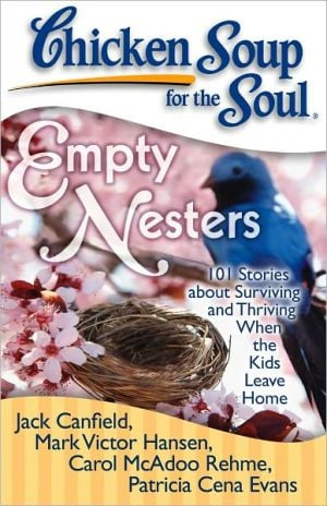 Chicken Soup for the Soul: Empty Nesters: 101 Stories about Surviving and Thriving When the Kids Leave Home book written by Jack Canfield