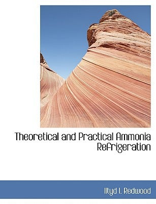 Theoretical and Practical Ammonia Refrigeration book written by Redwood, Iltyd I.