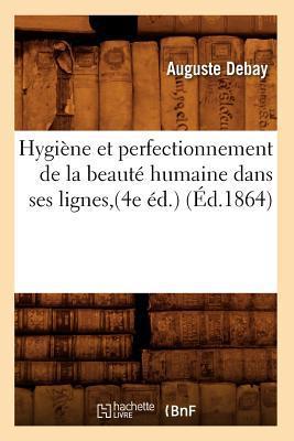 Hygiene Et Perfectionnement de La Beaute Humaine Dans Ses Lignes, (4e Ed.) (Ed.1864) written by Debay a.