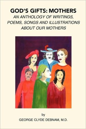 God's Gift: Mothers: An Anthology of Writings, Poems, Songs and Illustrations about Our Mothers book written by George Clyde Debnam