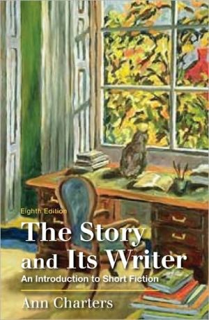 The Story and Its Writer: An Introduction to Short Fiction written by Ann Charters