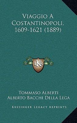 Viaggio a Costantinopoli, 1609-1621 (1889) book written by Alberti, Tommaso , Lega, Alberto Bacchi Della