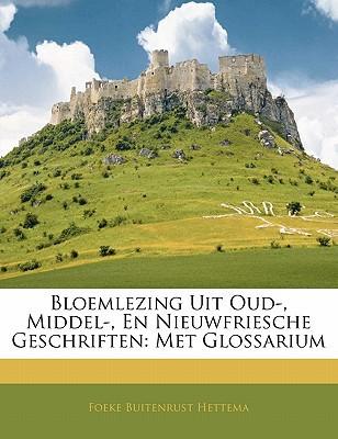 Bloemlezing Uit Oud-, Middel-, En Nieuwfriesche Geschriften: Met Glossarium book written by Hettema, Foeke Buitenrust
