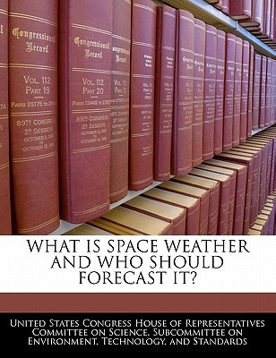 What Is Space Weather and Who Should Forecast It? written by United States Congress House of Represen