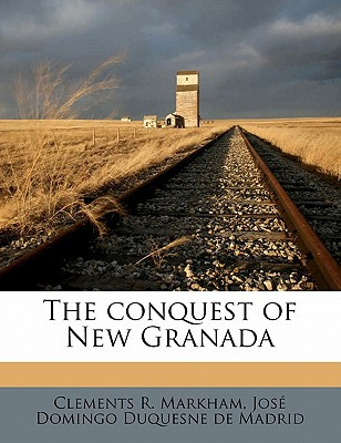 The Conquest of New Granada written by Markham, Clements R. , Duquesne De Madrid, Jose Domingo