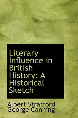 Literary Influence in British History: A Historical Sketch written by Albert Stratford George Canning