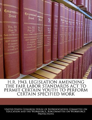 H.R. 1943, Legislation Amending the Fair Labor Standards ACT to Permit Certain Youth to Perform Certain Specified Work written by United States Congress House of Represen