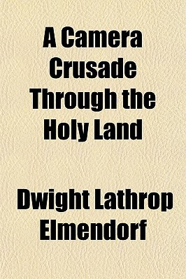 A Camera Crusade Through the Holy Land written by Elmendorf, Dwight Lathrop