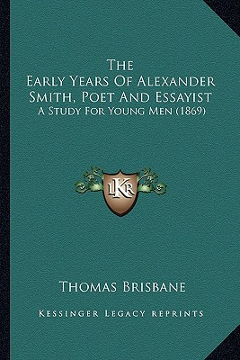 The Early Years of Alexander Smith, Poet and Essayist the Early Years of Alexander Smith, Poet and Essayist: A Study for Young Men (1869) a Study for book written by Brisbane, Thomas