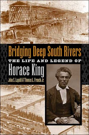 Bridging Deep South Rivers: The Life and Legend of Horace King book written by Lupold