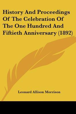 History And Proceedings Of The Celebration Of The One Hundred And Fiftieth Anniversary (1892) written by Leonard Allison Morrison