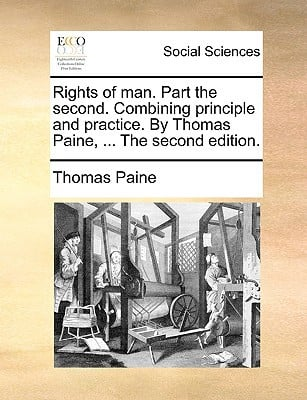 Rights of Man. Part the Second. Combining Principle and Practice. by Thomas Paine, ... the Second Edition. written by Paine, Thomas