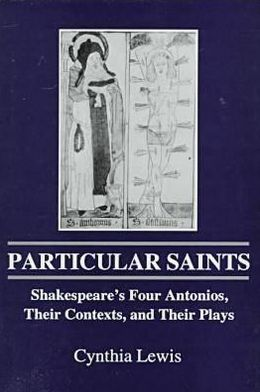 Particular Saints: Shakespeare's Four Antonios, Their Contexts, and Their Plays book written by David Laguardia