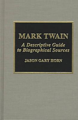 Mark Twain: A Descriptive Guide to Biographical Sources book written by Jason Gary Horn