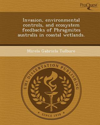 Invasion, Environmental Controls, and Ecosystem Feedbacks of Phragmites Australis in Coastal Wetlands. written by Mirela Gabriela Tulbure