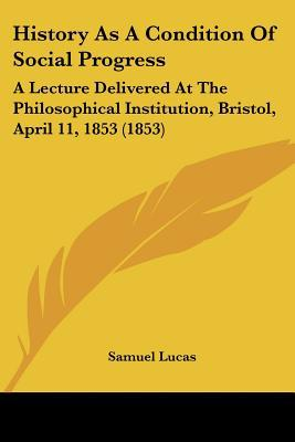 History As A Condition Of Social Progress: A Lecture Delivered At The Philosophical Institut... written by Samuel Lucas