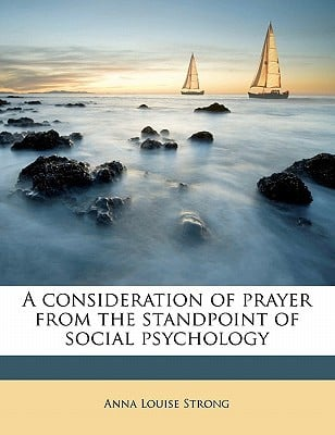 A Consideration of Prayer from the Standpoint of Social Psychology written by Strong, Anna Louise