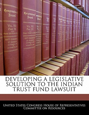Developing a Legislative Solution to the Indian Trust Fund Lawsuit written by United States Congress House of Represen