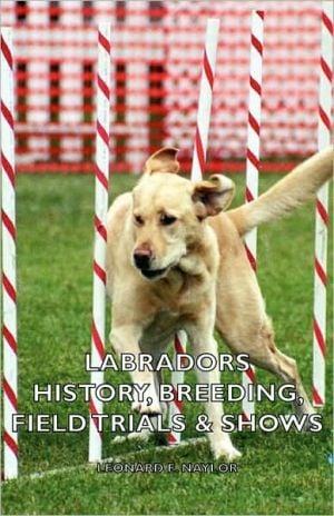 Labradors - History, Breeding, Field Trials & Shows book written by Leonard E. Naylor