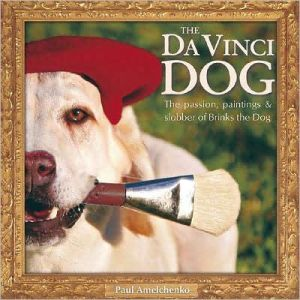 The Da Vinci Dog: The Passion, Paintings and Slobber of Brinks the Dog written by Paul Amelchenko