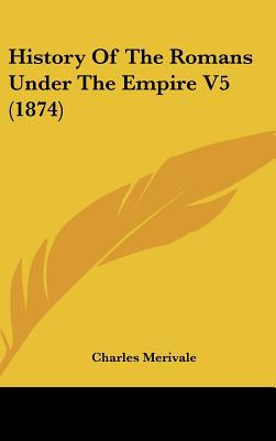 History Of The Romans Under The Empire V5 (1874) written by Charles Merivale