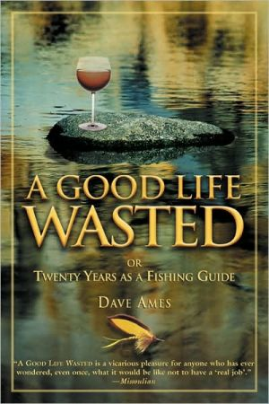 A Good Life Wasted: Or Twenty Years as a Fishing Guide book written by Dave Ames