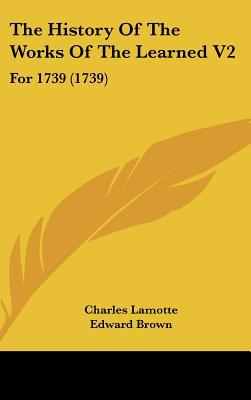 The History Of The Works Of The Learned V2: For 1739 (1739) written by Charles Lamotte, Edward Brown, E...