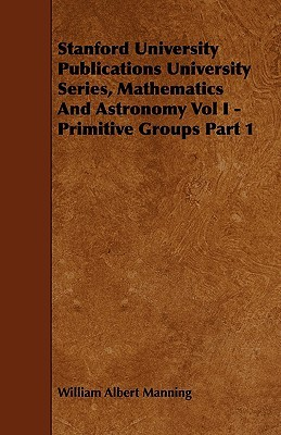Stanford University Publications University Series, Mathematics And Astronomy Vol I - Primit... written by William Albert Manning