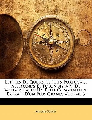 Lettres de Quelques Juifs Portugais, Allemands Et Polonois, A M.de Voltaire: Avec Un Petit Commentaire Extrait D'Un Plus Grand, Volume 3 book written by Gune, Antoine