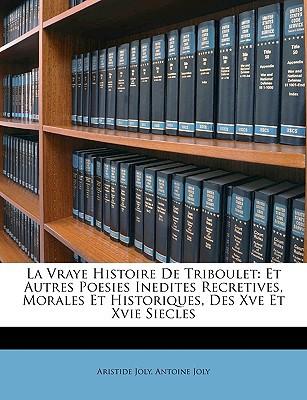 La Vraye Histoire de Triboulet: Et Autres Poesies Inedites Recretives, Morales Et Historiques, Des Xve Et Xvie Siecles book written by Joly, Aristide , Joly, Antoine