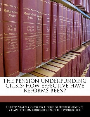 The Pension Underfunding Crisis: How Effective Have Reforms Been? written by United States Congress House of Represen