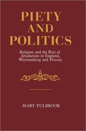 Piety and Politics: Religion and the Rise of Absolutism in England, Wurttemberg and Prussia book written by Mary Fulbrook