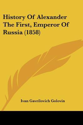 History Of Alexander The First, Emperor Of Russia (1858) written by Ivan Gavrilovich Golovin
