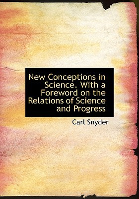 New Conceptions in Science. With a Foreword on the Relations of Science and Progress book written by Carl Snyder