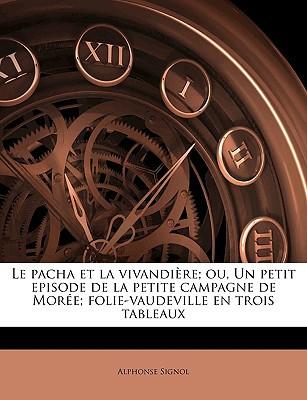 Le Pacha Et La Vivandire; Ou, Un Petit Episode de La Petite Campagne de More; Folie-Vaudeville En Trois Tableaux book written by Signol, Alphonse