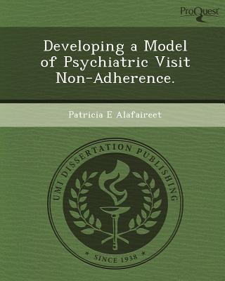 Developing a Model of Psychiatric Visit Non-Adherence. written by Patricia E. Alafaireet