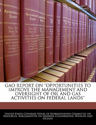 Gao Report on ''Opportunities to Improve the Management and Oversight of Oil and Gas Activities on Federal Lands'' written by United States Congress House of Represen