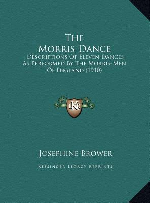 The Morris Dance: Descriptions of Eleven Dances as Performed by the Morris-Men of England (1910) book written by Brower, Josephine