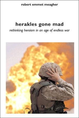 Herakles Gone Mad: Rethinking Heroism in an Age of Endless War book written by Robert Emmet Meagher