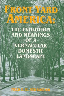 Front Yard America: The Evolution and Meanings of a Vernacular Domestic Landscape book written by Fred E. H. Schroeder
