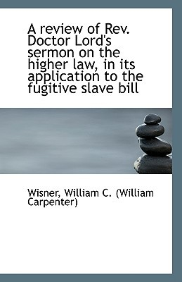 A review of Rev. Doctor Lord's sermon on the higher law, in its application to the fugitive ... book written by Wisner William C. (William Carpe...