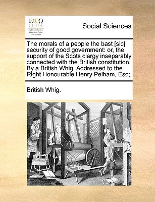 The Morals of a People the Bast [Sic] Security of Good Government: Or, the Support of the Scots Clergy Inseparably Connected with the British Constitu written by British Whig, Whig