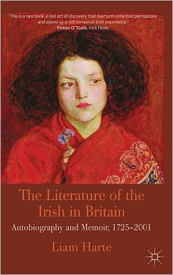 The Literature of the Irish in Britain: Autobiography and Memoir, 1725-2001 book written by Liam Harte