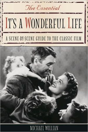 The Essential It's a Wonderful Life: A Scene-by-Scene Guide to the Classic Film book written by Michael Willian