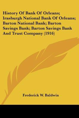 History Of Bank Of Orleans; Irasburgh National Bank Of Orleans; Barton National Bank; Barton... written by Frederick W. Baldwin