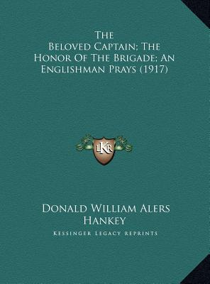 The Beloved Captain; The Honor of the Brigade; An Englishman Prays (1917) book written by Hankey, Donald William Alers