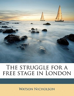 The Struggle for a Free Stage in London book written by Nicholson, Watson